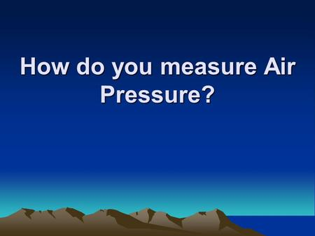 How do you measure Air Pressure?. Air Pressure or Barometric Pressure? Ever hear of either before? It is the measure of the weight of air pressing down.