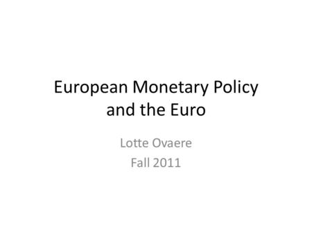 European Monetary Policy and the Euro Lotte Ovaere Fall 2011.