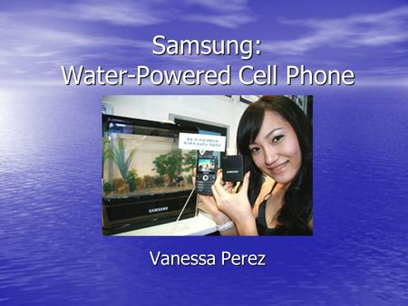 Samsung: Water-Powered Cell Phone Vanessa Perez. How it works? Step 1: The handset is turned on Step 1: The handset is turned on Step 2: Metal and water.