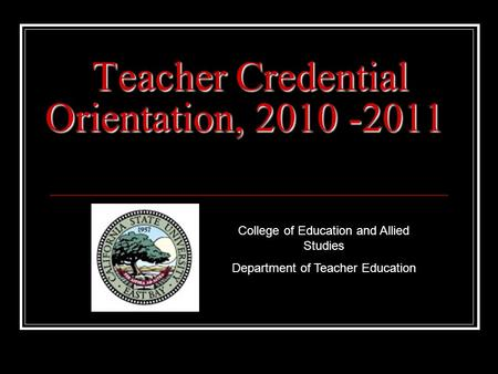 Teacher Credential Orientation, 2010 -2011 College of Education and Allied Studies Department of Teacher Education.