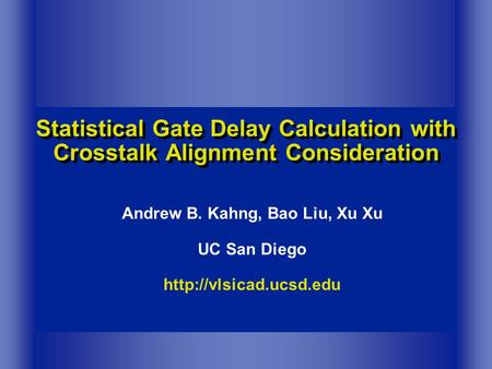 Statistical Gate Delay Calculation with Crosstalk Alignment Consideration Andrew B. Kahng, Bao Liu, Xu Xu UC San Diego
