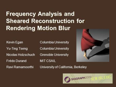 Frequency Analysis and Sheared Reconstruction for Rendering Motion Blur Kevin Egan Yu-Ting Tseng Nicolas Holzschuch Frédo Durand Ravi Ramamoorthi Columbia.