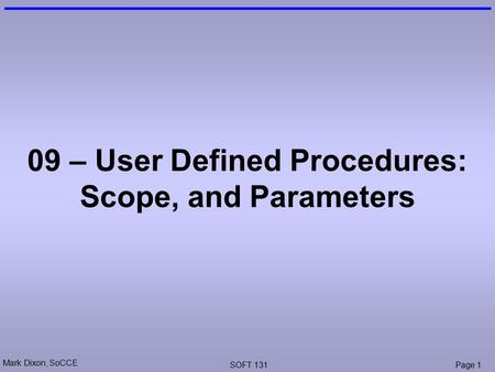 Mark Dixon, SoCCE SOFT 131Page 1 09 – User Defined Procedures: Scope, and Parameters.