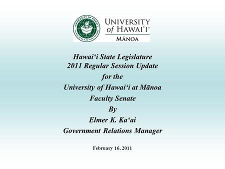 Hawai'i State Legislature 2011 Regular Session Update for the University of Hawai'i at Mānoa Faculty Senate By Elmer K. Ka'ai Government Relations Manager.