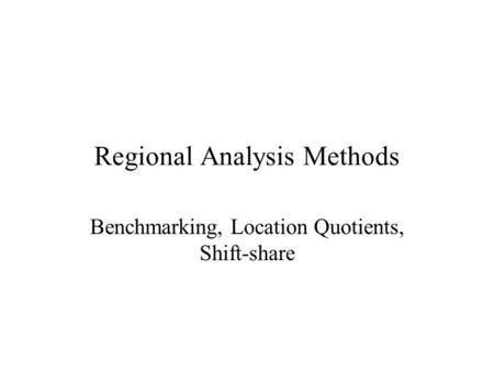 Regional Analysis Methods Benchmarking, Location Quotients, Shift-share.