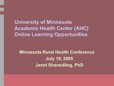 University of Minnesota Academic Health Center (AHC) Online Learning Opportunities Minnesota Rural Health Conference July 19, 2005 Janet Shanedling, PhD.