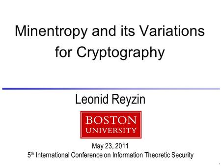 1 Leonid Reyzin May 23, 2011 5 th International Conference on Information Theoretic Security Minentropy and its Variations for Cryptography.