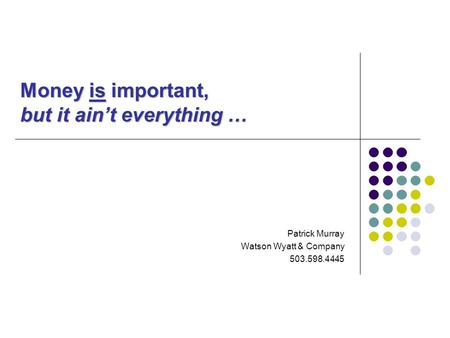 Money is important, but it ain't everything … Patrick Murray Watson Wyatt & Company 503.598.4445.