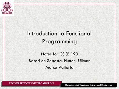 UNIVERSITY OF SOUTH CAROLINA Department of Computer Science and Engineering Introduction to Functional Programming Notes for CSCE 190 Based on Sebesta,