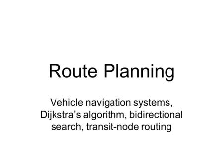Route Planning Vehicle navigation systems, Dijkstra's algorithm, bidirectional search, transit-node routing.