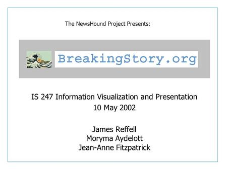IS 247 Information Visualization and Presentation 10 May 2002 James Reffell Moryma Aydelott Jean-Anne Fitzpatrick The NewsHound Project Presents: