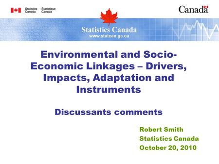 Robert Smith Statistics Canada October 20, 2010 Environmental and Socio- Economic Linkages – Drivers, Impacts, Adaptation and Instruments Discussants comments.