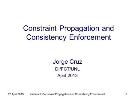 26 April 2013Lecture 5: Constraint Propagation and Consistency Enforcement1 Constraint Propagation and Consistency Enforcement Jorge Cruz DI/FCT/UNL April.