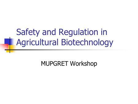 Safety and Regulation in Agricultural Biotechnology MUPGRET Workshop.