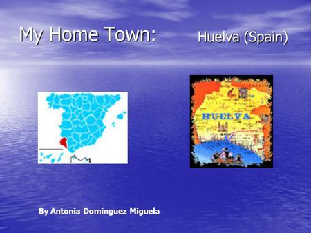 My Home Town: Huelva (Spain) By Antonia Dominguez Miguela.