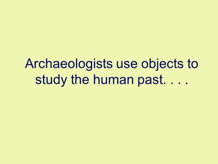 Archaeologists use objects to study the human past....