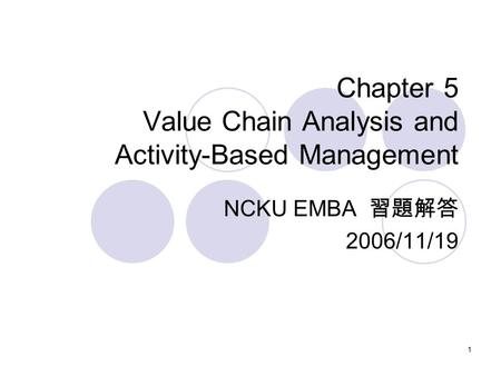 1 Chapter 5 Value Chain Analysis and Activity-Based Management NCKU EMBA 習題解答 2006/11/19.