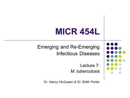 MICR 454L Emerging and Re-Emerging Infectious Diseases Lecture 7: M. tuberculosis Dr. Nancy McQueen & Dr. Edith Porter.