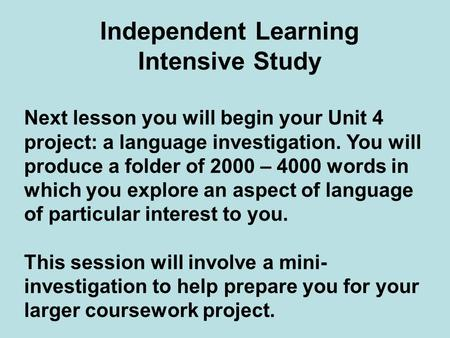 Independent Learning Intensive Study Next lesson you will begin your Unit 4 project: a language investigation. You will produce a folder of 2000 – 4000.