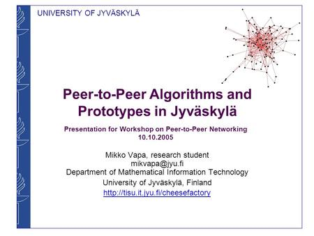 UNIVERSITY OF JYVÄSKYLÄ Peer-to-Peer Algorithms and Prototypes in Jyväskylä Mikko Vapa, research student Department of Mathematical Information.