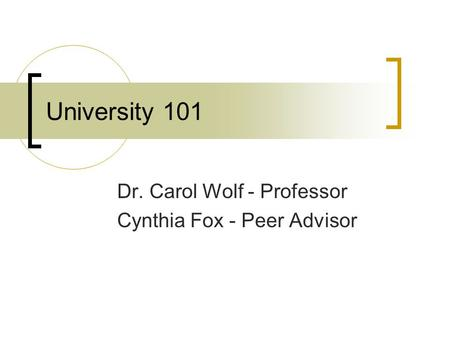 University 101 Dr. Carol Wolf - Professor Cynthia Fox - Peer Advisor.