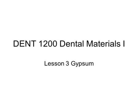DENT 1200 Dental Materials I Lesson 3 Gypsum. 1. Identify the Source and Color of pure raw gypsum. The raw form of gypsum is obtained from gypsum rock.