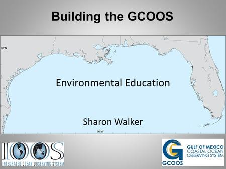 Building the GCOOS Environmental Education Sharon Walker.