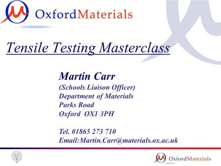 Tensile Testing Masterclass Martin Carr (Schools Liaison Officer) Department of Materials Parks Road Oxford OX1 3PH Tel. 01865 273 710