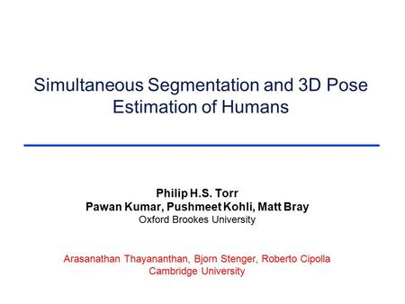 Simultaneous Segmentation and 3D Pose Estimation of Humans Philip H.S. Torr Pawan Kumar, Pushmeet Kohli, Matt Bray Oxford Brookes University Arasanathan.