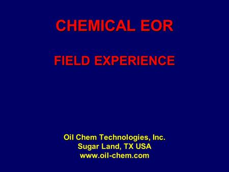 CHEMICAL EOR FIELD EXPERIENCE Oil Chem Technologies, Inc