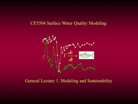 General Lecture 1. Modeling and Sustainability CE5504 Surface Water Quality Modeling.