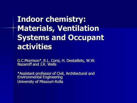 Indoor chemistry: Materials, Ventilation Systems and Occupant activities G.C.Morrison*, R.L. Corsi, H. Destaillets, W.W. Nazaroff and J.R. Wells *Assistant.