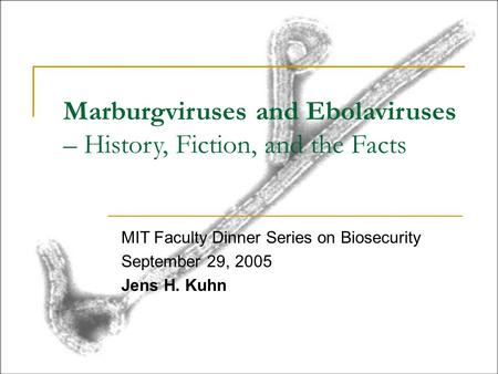 Marburgviruses and Ebolaviruses – History, Fiction, and the Facts MIT Faculty Dinner Series on Biosecurity September 29, 2005 Jens H. Kuhn.