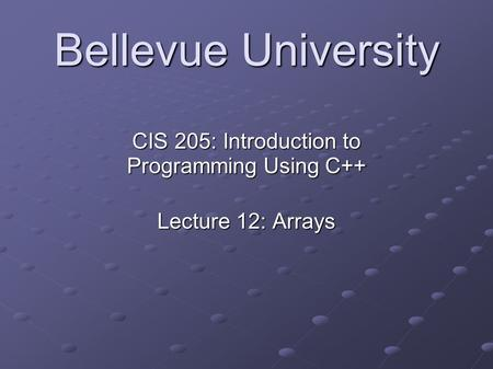 Bellevue University CIS 205: Introduction to Programming Using C++ Lecture 12: Arrays.