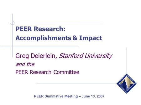 PEER Research: Accomplishments & Impact Greg Deierlein, Stanford University and the PEER Research Committee PEER Summative Meeting – June 13, 2007.