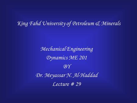 King Fahd University of Petroleum & Minerals Mechanical Engineering Dynamics ME 201 BY Dr. Meyassar N. Al-Haddad Lecture # 29.