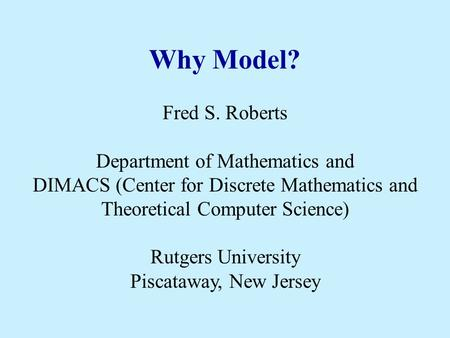 Why Model? Fred S. Roberts Department of Mathematics and DIMACS (Center for Discrete Mathematics and Theoretical Computer Science) Rutgers University Piscataway,