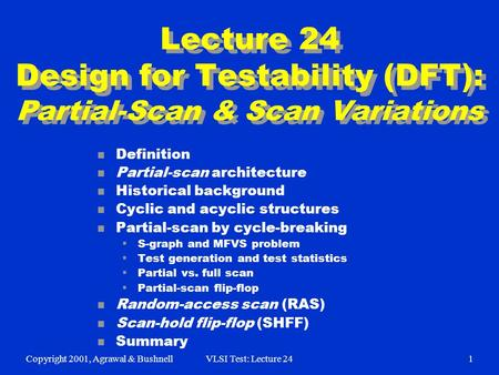 Copyright 2001, Agrawal & BushnellVLSI Test: Lecture 241 Lecture 24 Design for Testability (DFT): Partial-Scan & Scan Variations n Definition n Partial-scan.