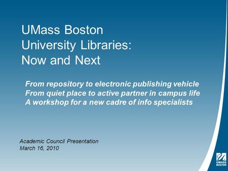UMass Boston University Libraries: Now and Next Academic Council Presentation March 16, 2010 From repository to electronic publishing vehicle From quiet.