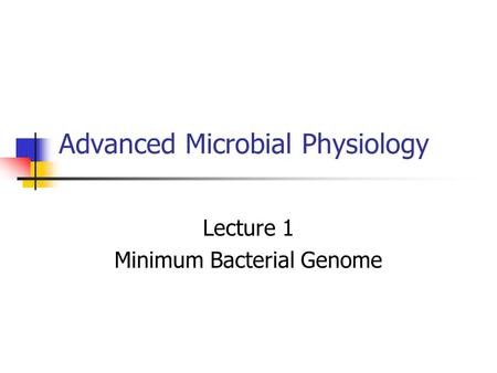Advanced Microbial Physiology Lecture 1 Minimum Bacterial Genome.