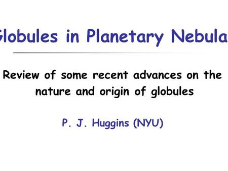 Globules in Planetary Nebulae Review of some recent advances on the nature and origin of globules P. J. Huggins (NYU)
