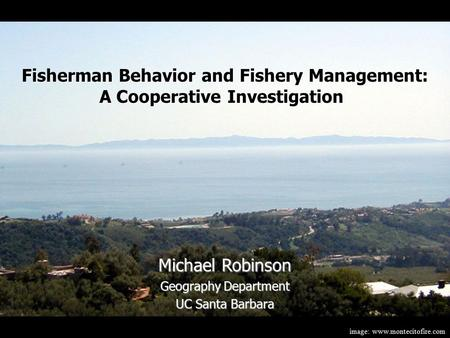Image: www.montecitofire.com Michael Robinson Geography Department UC Santa Barbara Fisherman Behavior and Fishery Management: A Cooperative Investigation.