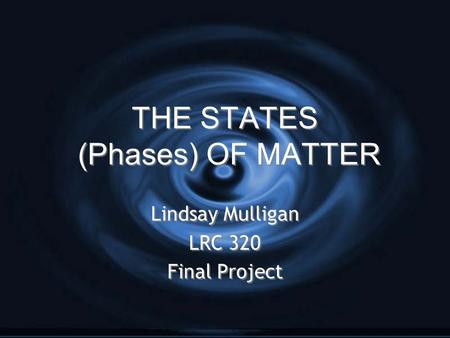 THE STATES (Phases) OF MATTER Lindsay Mulligan LRC 320 Final Project Lindsay Mulligan LRC 320 Final Project.