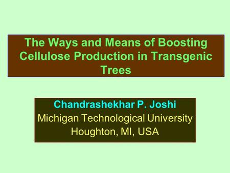 The Ways and Means of Boosting Cellulose Production in Transgenic Trees Chandrashekhar P. Joshi Michigan Technological University Houghton, MI, USA.