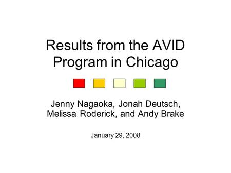 Results from the AVID Program in Chicago Jenny Nagaoka, Jonah Deutsch, Melissa Roderick, and Andy Brake January 29, 2008.