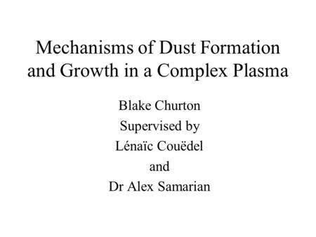 Mechanisms of Dust Formation and Growth in a Complex Plasma Blake Churton Supervised by Lénaïc Couëdel and Dr Alex Samarian.