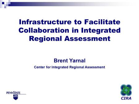 Infrastructure to Facilitate Collaboration in Integrated Regional Assessment Brent Yarnal Center for Integrated Regional Assessment.