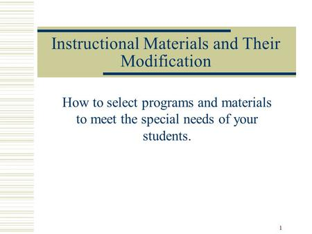 1 Instructional Materials and Their Modification How to select programs and materials to meet the special needs of your students.