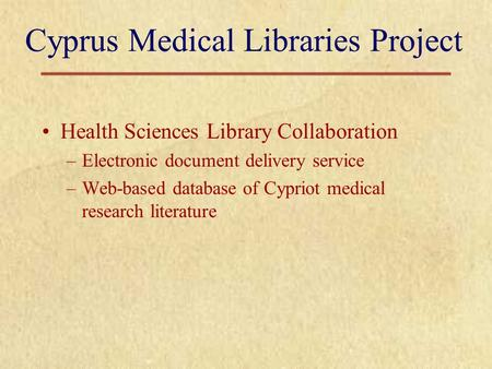 Cyprus Medical Libraries Project Health Sciences Library Collaboration –Electronic document delivery service –Web-based database of Cypriot medical research.