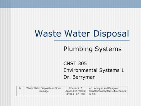 Waste Water Disposal Plumbing Systems CNST 305 Environmental Systems 1 Dr. Berryman 2aWaste Water Disposal and Storm Drainage Chapter 4, 7; Appendix A.
